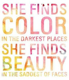 she finds color in the darkest places. she finds beauty in the saddest of faces. - the script, walk away