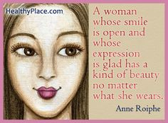 Quote: A woman whose smile is open and whose expression is glad has a kind of beauty no matter what she wears. http://www.healthyplace.com