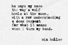 He says my name the way a wolf howls at the moon. With a raw understanding a deep respect for what it means when I turn my head.