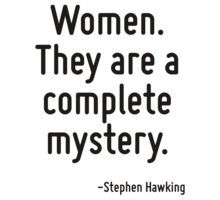 Women. They are a complete mystery. T-Shirt