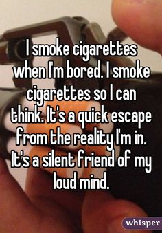 I smoke cigarettes when I'm bored. I smoke cigarettes so I can think. It's a quick escape from the reality I'm in. It's a silent friend of my loud mind.