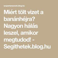 Miért tölt vizet a banánhéjra? Nagyon hálás leszel, amikor megtudod! - Segithetek.blog.hu