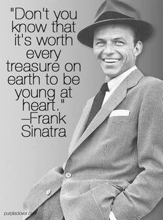 [500X674] Dont you know that its worth every treasure on earth to be young at heart-Frank Sinatra