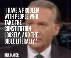 Atheism, Religion, God is Imaginary, The Bible, Bill Maher. I have a problem with people who take the constitution loosely, and the Bible literally.