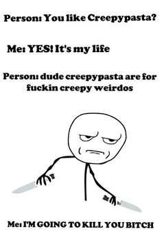 Hehehe i made it! In 5th grade a stupid boy saw me looking at pictures of creepypasta and said ''Person......'' so i said ''me....'' and I beat him up ^-^