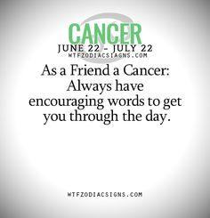 As a Friend a Cancer: Always have encouraging words to get you through the day. - WTF Zodiac Signs Daily Horoscope!
