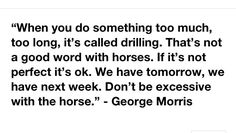"""When you do something too much, too long, it's called drilling. That's not a good word with horses. If it's not perfect it's ok. We have tomorrow, we have next week"" -George Morris"