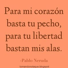 Frases Célebres: #Frase de #Amor #citas -Pablo Neruda For your breast my heart is enough, for your freedom my wings are enough.