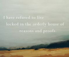 Mary Oliver: I have refused to live locked in the orderly house of reasons and proofs.