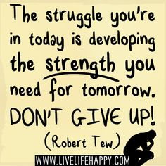 """""""The struggle you're in today is developing the strength you need for tomorrow. Don't give up!"""" -Robert Tew"""