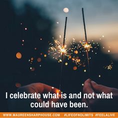 I celebrate what is and now what could have been.