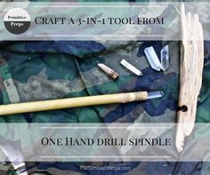 Primitive Preps- Craft a 3-in-1 Tool from One Hand Drill Spindle…
