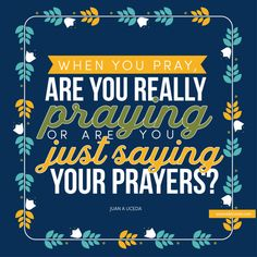 When you pray, are you really praying or are you just saying your prayers?  Juan A. Uceda