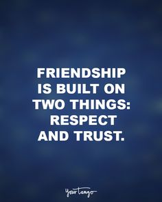 """Friendship is built on two things. Respect and trust. Both elements have to be there, and they have to be mutual. You can have respect for someone, but if you don't have trust , the friendship will crumble."""