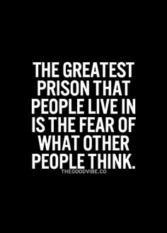 The greatest prison that people live in is the fear of what other people think.