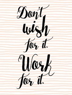 Don't wish for it, work for it quote - inspirational, entrepreneur quotes
