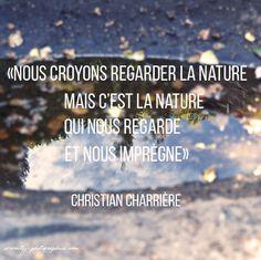 """""""Nous croyons regarder la nature mais c'est la nature qui nous regarde et nous imprègne"""""""