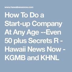 How To Do a Start-up Company At Any Age --Even 50 plus Secrets R - Hawaii News Now - KGMB and KHNL