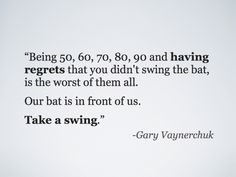 "@Gary Vaynerchuk was referring to ""swinging the bat"" as taking advantage of the opportunity that is available for us today but not for our grandparents. (Technology like the internet, social media, etc.)  Are you ready to swing? =)"