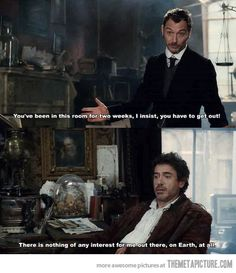 Sherlock and John. I have the same opinion as Sherlock. the only things I find interesting outside my room are food and. I think that's all. Robert Downey Jr, Haters Gonna Hate, Dr Fate, Teatro Musical, Detective, The Blues Brothers, Mrs Hudson, Days Like This, Downey Junior