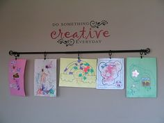 """""""Do something creative everyday""""  Hang a curtain rod on the wall then simply hook on children's masterpieces!"""