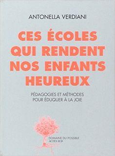 Amazon.fr - Ces écoles qui rendent nos enfants heureux : Expériences et méthodes pour éduquer à la joie - Antonella Verdiani - Livres