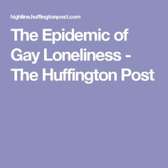 The Epidemic of Gay Loneliness - The Huffington Post