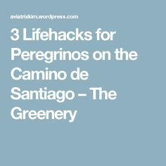 3 Lifehacks for Peregrinos on the Camino de Santiago – The Greenery