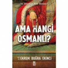 """Ama Hangi Osmanlı - Ekrem buğra ekinci  - """"PEKİ SİZ OSMANLI'YI NASIL BİLİRSİNİZ?"""" -     Dünyayı hâkimiyeti altına alan güçlü bir imparatorluk olarak da anlatıldı, iktidar hırsının yuvası olarak da… Padişahların gücüne ve gaza inancına methiyeler dizilirken, diğer taraftan da taht kavgalarının ve kardeş katlinin zalimliği dilden dile dolaştı."""