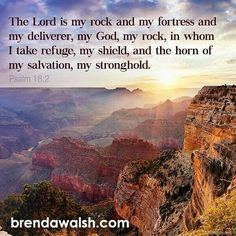 """""""The Lord is my rock and my fortress and my deliverer, my God, my rock, in whom I take refuge, my shield, and the horn of my salvation, my stronghold."""" Psalms 18:2 ESV"""