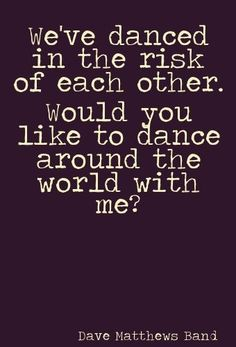 """We've danced in the risk of each other. Would you like to dance around the world with me?"" -DMB"