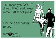 You mean you DON'T drive a lifted truck, wear camo, OR shoot guns? I see no point talking to you.