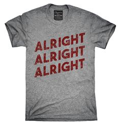 Alright Alright Alright T-Shirt, Hoodie, Tank Top (Tank Top Ideas) Cool Tees, Cool Shirts, Tee Shirts, Shirt Hoodies, Awesome Shirts, T Shirts With Sayings, Funny Sayings, Funny Tees, Graphic Tees