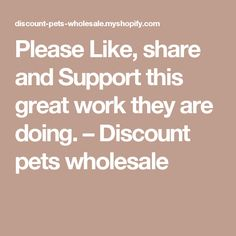 Please Like, share and Support this great work they are doing.                      – Discount pets wholesale