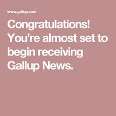 Congratulations! You're almost set to begin receiving Gallup News.