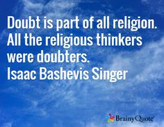 Doubt is part of all religion. All the religious thinkers were doubters. Isaac Bashevis Singer