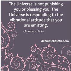 The universe is not punishing you or blessing you.  The universe is responding to the vibrational attitude that you are emitting. ~Abraham Hicks #quotes #spiritual