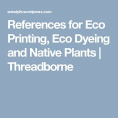 References for Eco Printing, Eco Dyeing and Native Plants | Threadborne