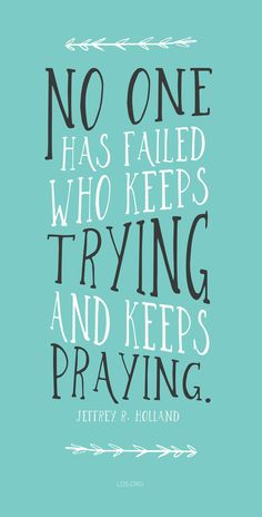 """""""No one has failed who keeps trying and keeps praying.""""—Jeffrey R. Holland #LDS"""