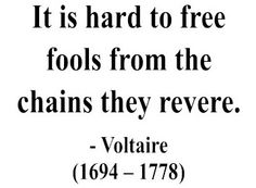 """""""It is hard to free fools from the chains they revere."""" Voltaire ."""