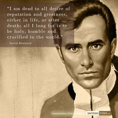 """I am dead to all desire of reputation and greatness, either in life, or after death; all I long for is to be holy, humble and crucified to the world.""  - David Brainerd #reputation #greatness #crucified"