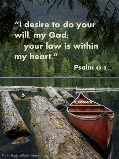 "Psalm 40:8...These are the words I begin my morning prayers and bible reading with. ""I desire to do your will my God; your law is within my heart."""