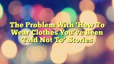 The Problem With 'How To Wear Clothes You've Been Told Not To' Stories - https://plus.google.com/100675337639265517816/posts/fj8L4NnGE1x
