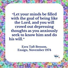 """Let your minds be filled with the goal of being like the Lord, and you will crowd out depressing thoughts as you anxiously seek to know him and do his will.""   ~Ezra Taft Benson"