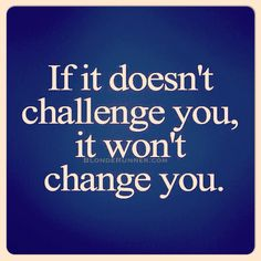 If it doesn't challenge you it won't change you.  Like everyone, I have had a lot of challenges in my life. I know they make me stronger but they're not always easy to go through.  I have grown far more from the difficult things in my life then the easy times so I've learning to embrace them and discovered the positive things they can bring.  #embrace #challenge #change #good #blonderunner