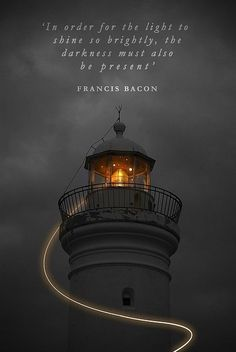 """quotes:  """"In order for the light to shine so brightly, the darkness must also be present.  """""""