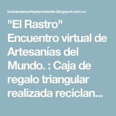 """""""El Rastro"""" Encuentro virtual de Artesanías del Mundo. : Caja de regalo triangular realizada reciclando una botella de plástico"""