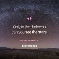 Only in the darkness can you see the stars. - Martin Luther King,