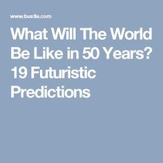 What Will The World Be Like in 50 Years? 19 Futuristic Predictions