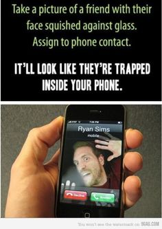 Take a picture of a friend with their face squished against glass. Assign to phone contact. It'll look like they're trapped inside your phone.